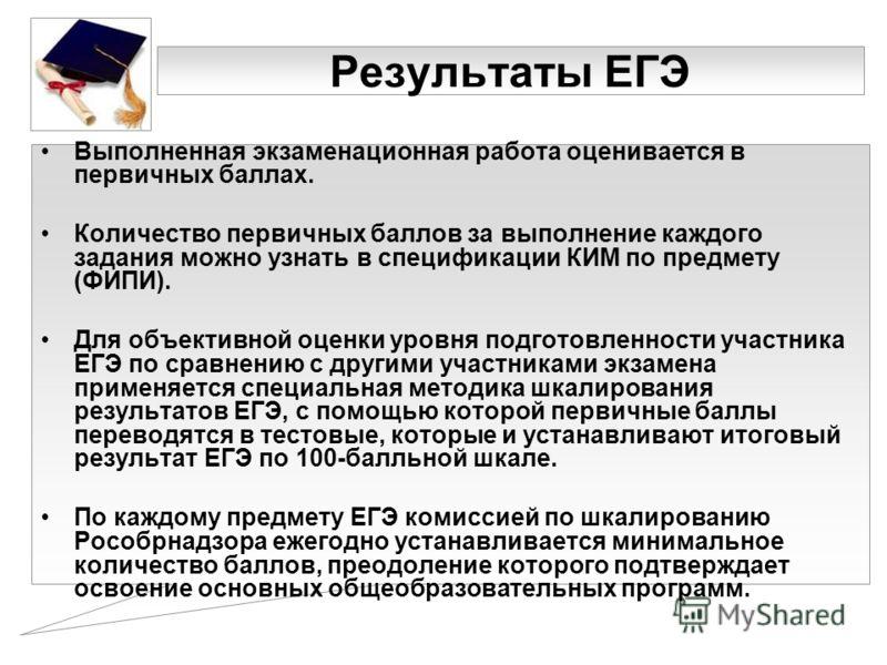 Результаты ЕГЭ Выполненная экзаменационная работа оценивается в первичных баллах. Количество первичных баллов за выполнение каждого задания можно узнать в спецификации КИМ по предмету (ФИПИ). Для объективной оценки уровня подготовленности участника Е