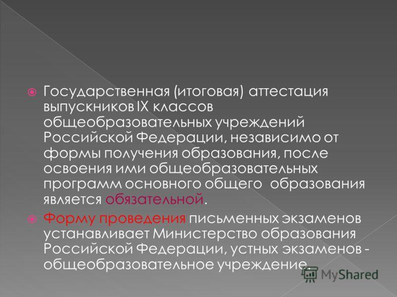 Государственная (итоговая) аттестация выпускников IX классов общеобразовательных учреждений Российской Федерации, независимо от формы получения образования, после освоения ими общеобразовательных программ основного общего образования является обязате