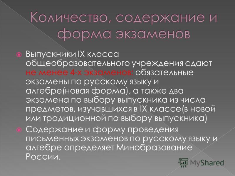 Выпускники IX класса общеобразовательного учреждения сдают не менее 4-х экзаменов: обязательные экзамены по русскому языку и алгебре(новая форма), а также два экзамена по выбору выпускника из числа предметов, изучавшихся в IX классе(в новой или тради