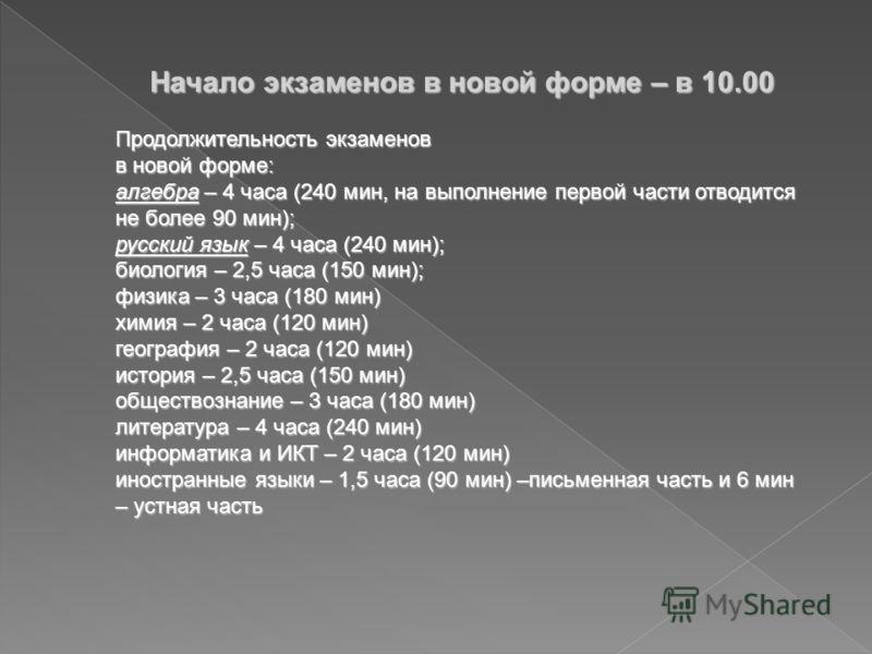 Начало экзаменов в новой форме – в 10.00 Продолжительность экзаменов в новой форме: алгебра – 4 часа (240 мин, на выполнение первой части отводится не более 90 мин); русский язык – 4 часа (240 мин); биология – 2,5 часа (150 мин); физика – 3 часа (180