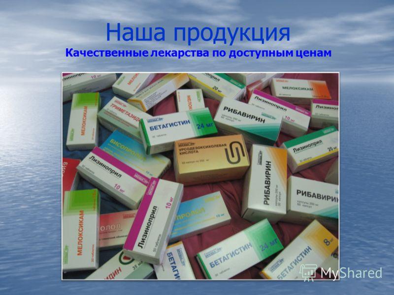 Наша продукция Качественные лекарства по доступным ценам