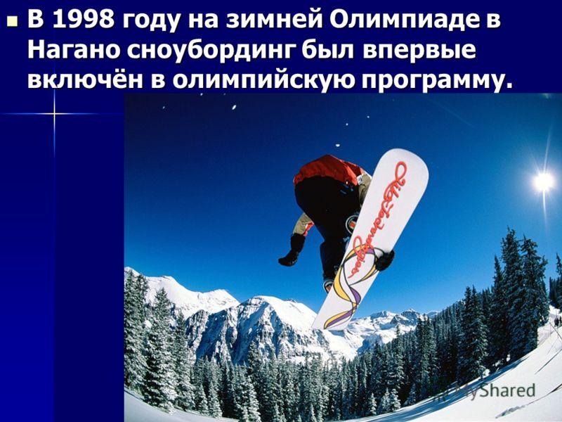 В 1998 году на зимней Олимпиаде в Нагано сноубординг был впервые включён в олимпийскую программу. В 1998 году на зимней Олимпиаде в Нагано сноубординг был впервые включён в олимпийскую программу.
