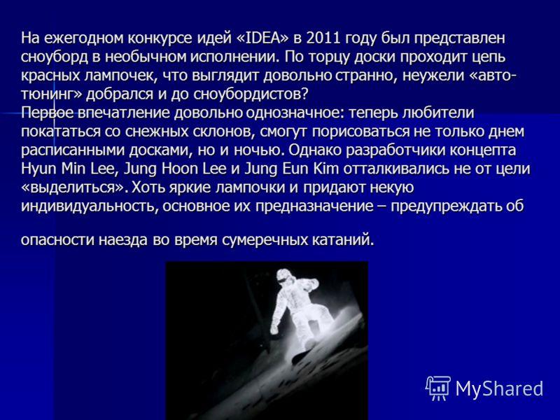 На ежегодном конкурсе идей «IDEA» в 2011 году был представлен сноуборд в необычном исполнении. По торцу доски проходит цепь красных лампочек, что выглядит довольно странно, неужели «авто- тюнинг» добрался и до сноубордистов? Первое впечатление доволь