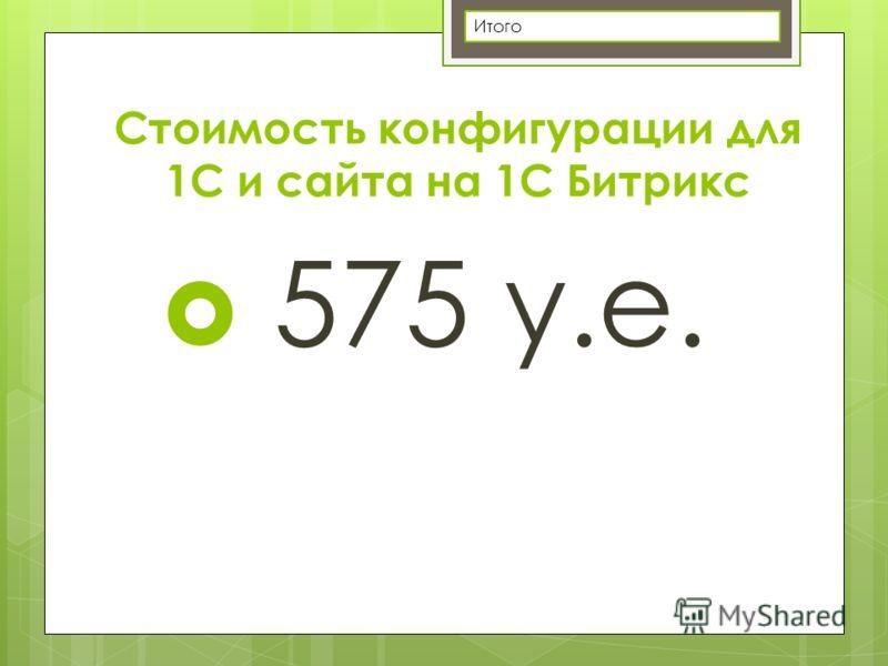 Стоимость конфигурации для 1С и сайта на 1С Битрикс 575 у.е. Итого