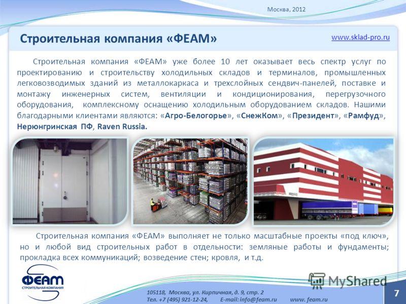 7 Строительная компания «ФЕАМ» www.sklad-pro.ru 105118, Москва, ул. Кирпичная, д. 9, стр. 2 Тел. +7 (495) 921-12-24, E-mail: info@feam.ru www. feam.ru Строительная компания «ФЕАМ» уже более 10 лет оказывает весь спектр услуг по проектированию и строи