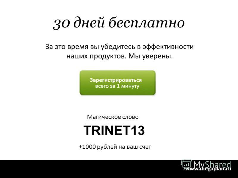 TRINET13 Магическое слово 44 www.megaplan.ru Зарегистрироваться всего за 1 минуту За это время вы убедитесь в эффективности наших продуктов. Мы уверены. 30 дней бесплатно +1000 рублей на ваш счет
