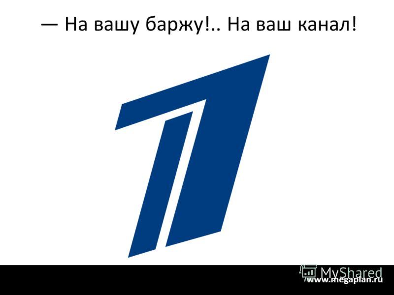 На вашу баржу!.. На ваш канал! www.megaplan.ru