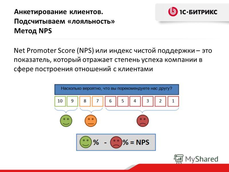 Анкетирование клиентов. Подсчитываем «лояльность» Метод NPS Net Promoter Score (NPS) или индекс чистой поддержки – это показатель, который отражает степень успеха компании в сфере построения отношений с клиентами