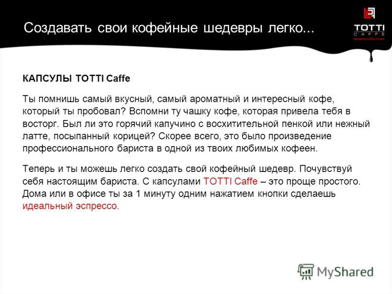 Создавать свои кофейные шедевры легко... КАПСУЛЫ TOTTI Caffe Ты помнишь самый вкусный, самый ароматный и интересный кофе, который ты пробовал? Вспомни ту чашку кофе, которая привела тебя в восторг. Был ли это горячий капучино с восхитительной пенкой
