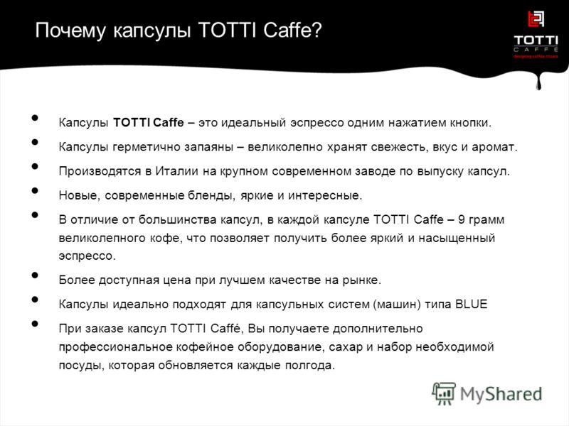 Почему капсулы TOTTI Caffe? Капсулы TOTTI Caffe – это идеальный эспрессо одним нажатием кнопки. Капсулы герметично запаяны – великолепно хранят свежесть, вкус и аромат. Производятся в Италии на крупном современном заводе по выпуску капсул. Новые, сов