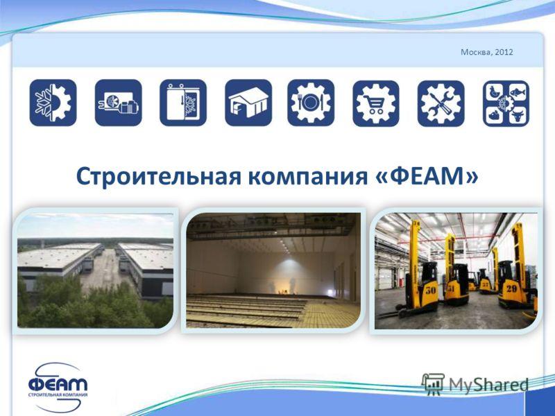 Москва, 2012 Строительная компания «ФЕАМ»