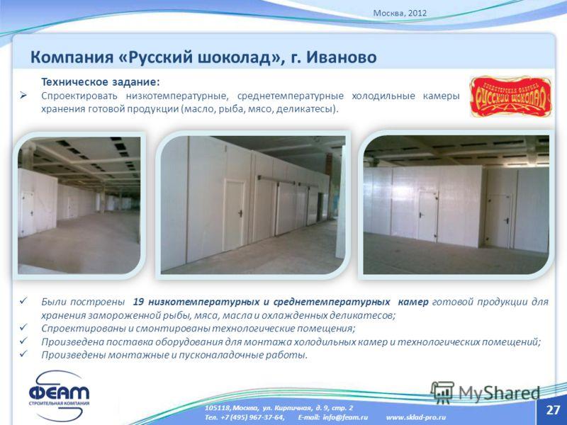 27 Техническое задание: Спроектировать низкотемпературные, среднетемпературные холодильные камеры хранения готовой продукции (масло, рыба, мясо, деликатесы). Москва, 2012 Были построены 19 низкотемпературных и среднетемпературных камер готовой продук