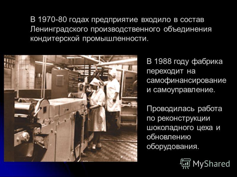 В 1970-80 годах предприятие входило в состав Ленинградского производственного объединения кондитерской промышленности. В 1988 году фабрика переходит на самофинансирование и самоуправление. Проводилась работа по реконструкции шоколадного цеха и обновл
