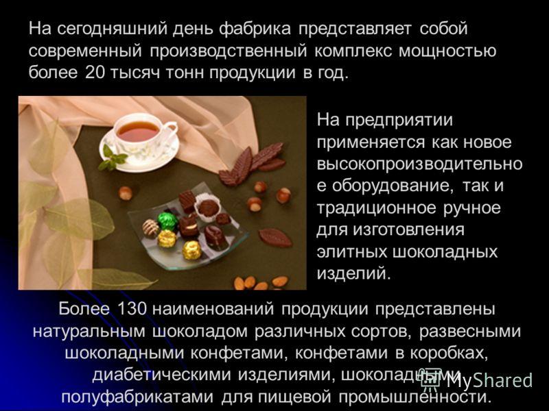 Более 130 наименований продукции представлены натуральным шоколадом различных сортов, развесными шоколадными конфетами, конфетами в коробках, диабетическими изделиями, шоколадными полуфабрикатами для пищевой промышленности. На сегодняшний день фабрик