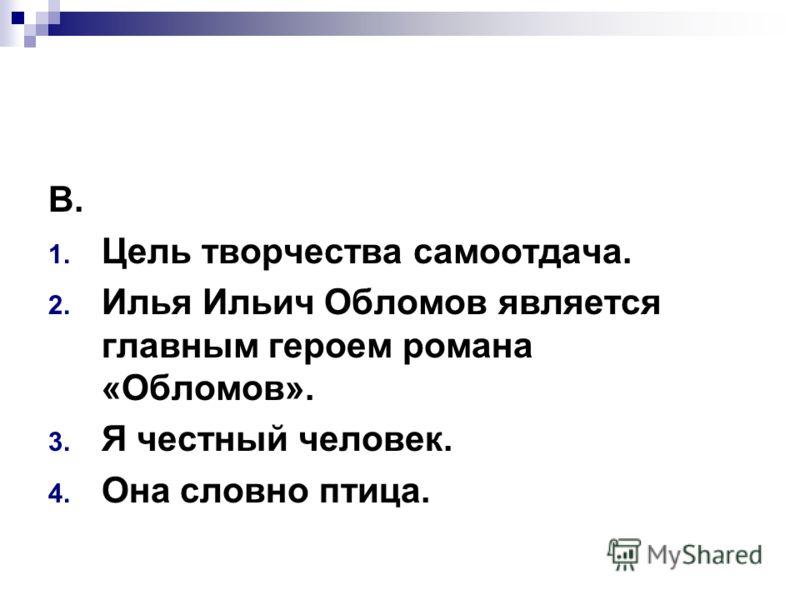 В. 1. Цель творчества самоотдача. 2. Илья Ильич Обломов является главным героем романа «Обломов». 3. Я честный человек. 4. Она словно птица.
