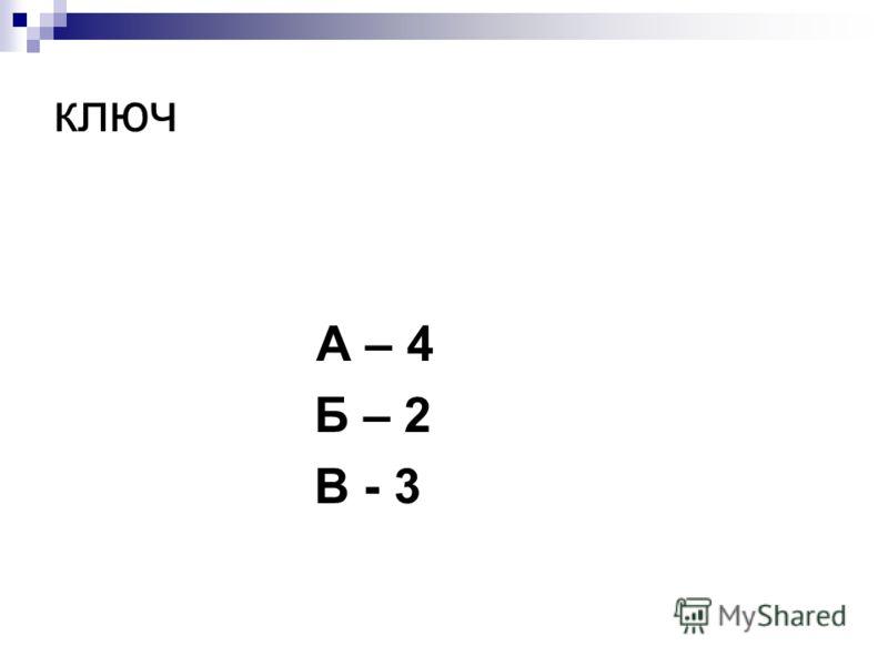 ключ А – 4 Б – 2 В - 3