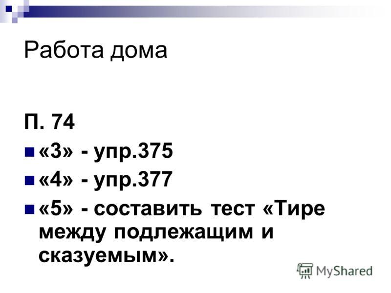 Работа дома П. 74 «3» - упр.375 «4» - упр.377 «5» - составить тест «Тире между подлежащим и сказуемым».