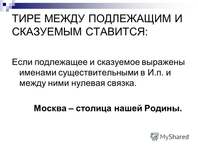 ТИРЕ МЕЖДУ ПОДЛЕЖАЩИМ И СКАЗУЕМЫМ СТАВИТСЯ: Если подлежащее и сказуемое выражены именами существительными в И.п. и между ними нулевая связка. Москва – столица нашей Родины.