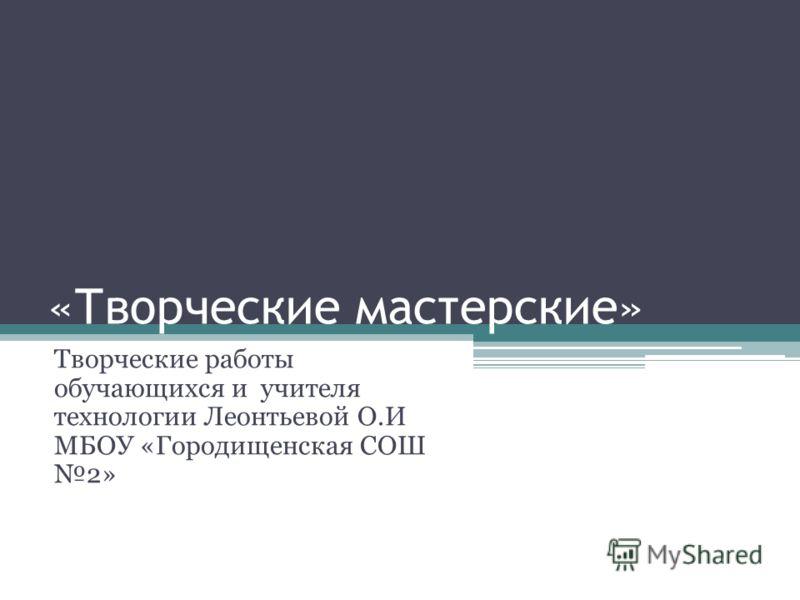 «Творческие мастерские» Творческие работы обучающихся и учителя технологии Леонтьевой О.И МБОУ «Городищенская СОШ 2»