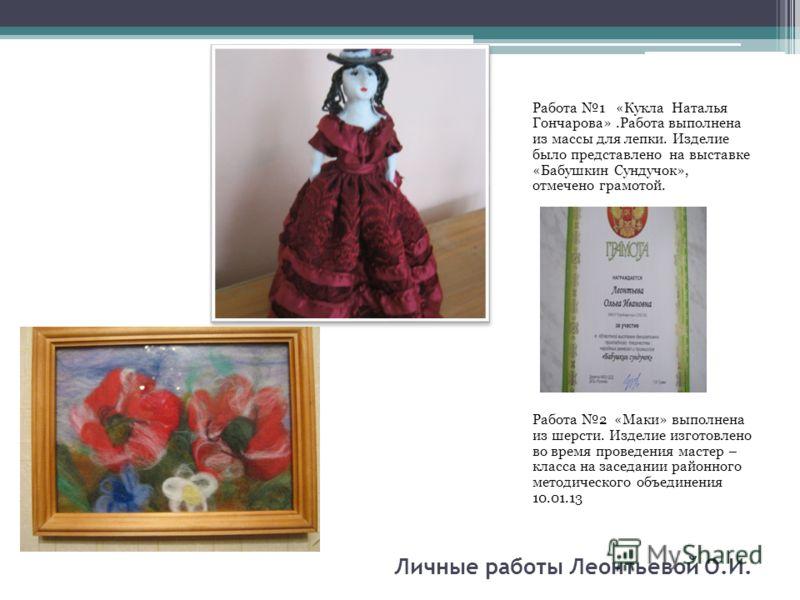 Личные работы Леонтьевой О.И. Работа 1 «Кукла Наталья Гончарова».Работа выполнена из массы для лепки. Изделие было представлено на выставке «Бабушкин Сундучок», отмечено грамотой. Работа 2 «Маки» выполнена из шерсти. Изделие изготовлено во время пров