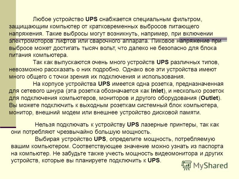 Любое устройство UPS снабжается специальным фильтром, защищающим компьютер от кратковременных выбросов питающего напряжения. Такие выбросы могут возникнуть, например, при включении электромоторов лифтов или сварочного аппарата. Пиковое напряжение при