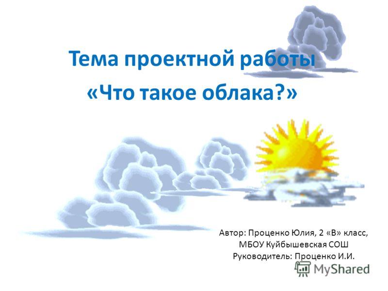 Автор: Проценко Юлия, 2 «В» класс, МБОУ Куйбышевская СОШ Руководитель: Проценко И.И. Тема проектной работы «Что такое облака?»
