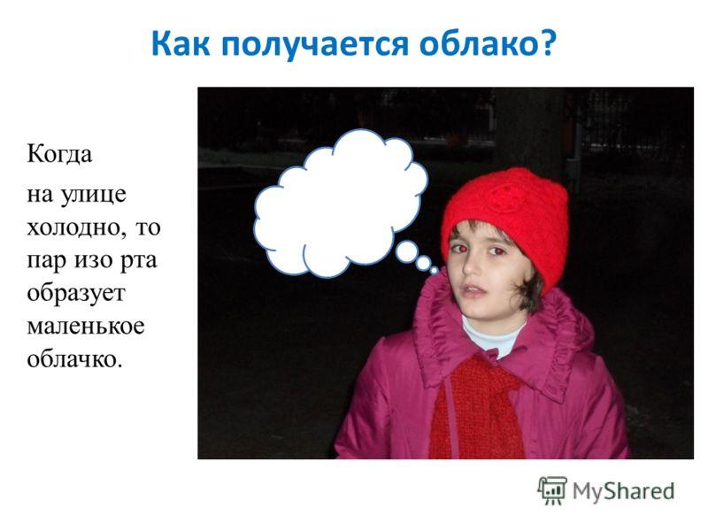 Как получается облако? Когда на улице холодно, то пар изо рта образует маленькое облачко.