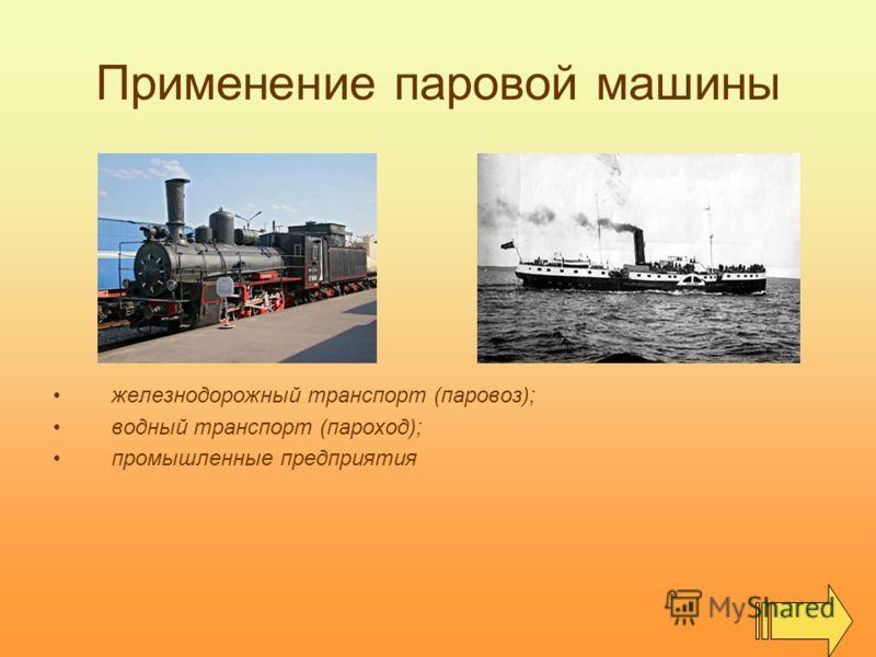 Применение паровой машины железнодорожный транспорт (паровоз); водный транспорт (пароход); промышленные предприятия