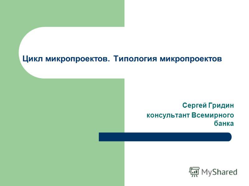 Цикл микропроектов. Типология микропроектов Сергей Гридин консультант Всемирного банка