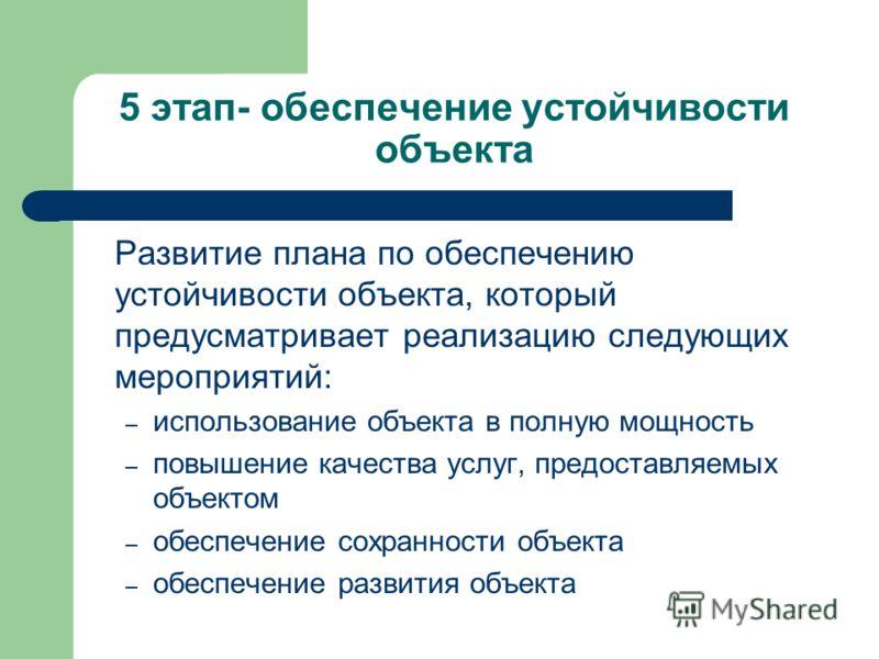 5 этап- обеспечение устойчивости объекта Развитие плана по обеспечению устойчивости объекта, который предусматривает реализацию следующих мероприятий: – использование объекта в полную мощность – повышение качества услуг, предоставляемых объектом – об