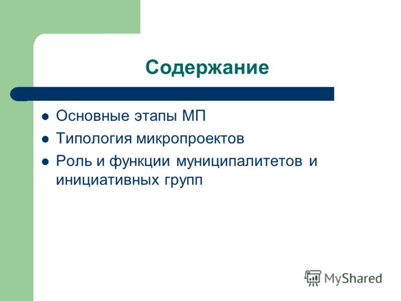 Содержание Основные этапы МП Типология микропроектов Роль и функции муниципалитетов и инициативных групп