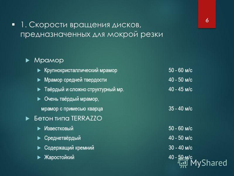 1. Скорости вращения дисков, предназначенных для мокрой резки 1. Скорости вращения дисков, предназначенных для мокрой резки Мрамор Крупнокристаллический мрамор50 - 60 м/с Мрамор средней твердости40 - 50 м/с Твёрдый и сложно структурный мр.40 - 45 м/с
