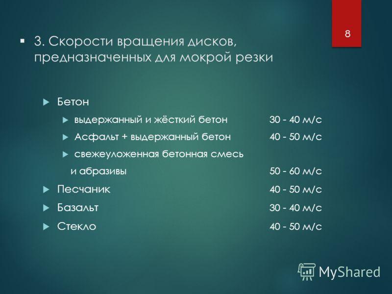 3. Скорости вращения дисков, предназначенных для мокрой резки Бетон выдержанный и жёсткий бетон30 - 40 м/с Асфальт + выдержанный бетон40 - 50 м/с свежеуложенная бетонная смесь и абразивы50 - 60 м/с Песчаник 40 - 50 м/с Базальт 30 - 40 м/с Стекло 40 -