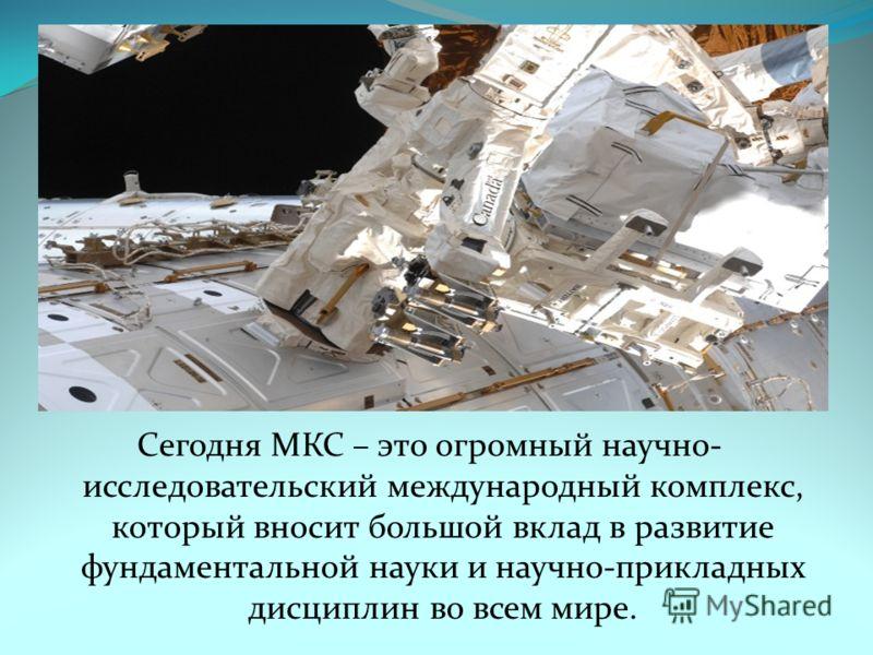 Сегодня МКС – это огромный научно- исследовательский международный комплекс, который вносит большой вклад в развитие фундаментальной науки и научно-прикладных дисциплин во всем мире.
