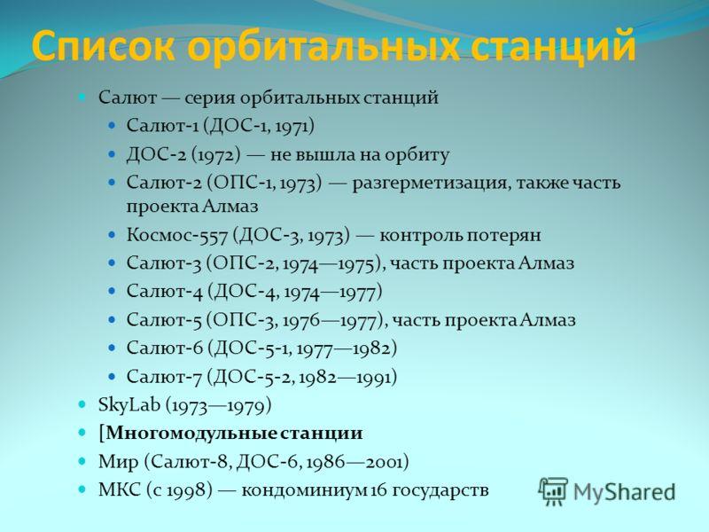 Список орбитальных станций Салют серия орбитальных станций Салют-1 (ДОС-1, 1971) ДОС-2 (1972) не вышла на орбиту Салют-2 (ОПС-1, 1973) разгерметизация, также часть проекта Алмаз Космос-557 (ДОС-3, 1973) контроль потерян Салют-3 (ОПС-2, 19741975), час