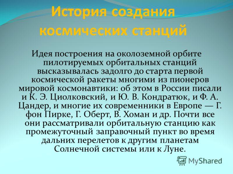История создания космических станций Идея построения на околоземной орбите пилотируемых орбитальных станций высказывалась задолго до старта первой космической ракеты многими из пионеров мировой космонавтики: об этом в России писали и К. Э. Циолковски