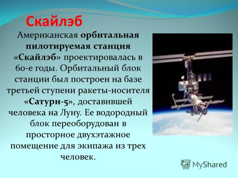 Скайлэб Американская орбитальная пилотируемая станция «Скайлэб» проектировалась в 60-е годы. Орбитальный блок станции был построен на базе третьей ступени ракеты-носителя «Сатурн-5», доставившей человека на Луну. Ее водородный блок переоборудован в п