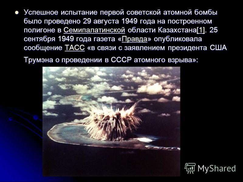 Успешное испытание первой советской атомной бомбы было проведено 29 августа 1949 года на построенном полигоне в Семипалатинской области Казахстана[1]. 25 сентября 1949 года газета «Правда» опубликовала сообщение ТАСС «в связи с заявлением президента