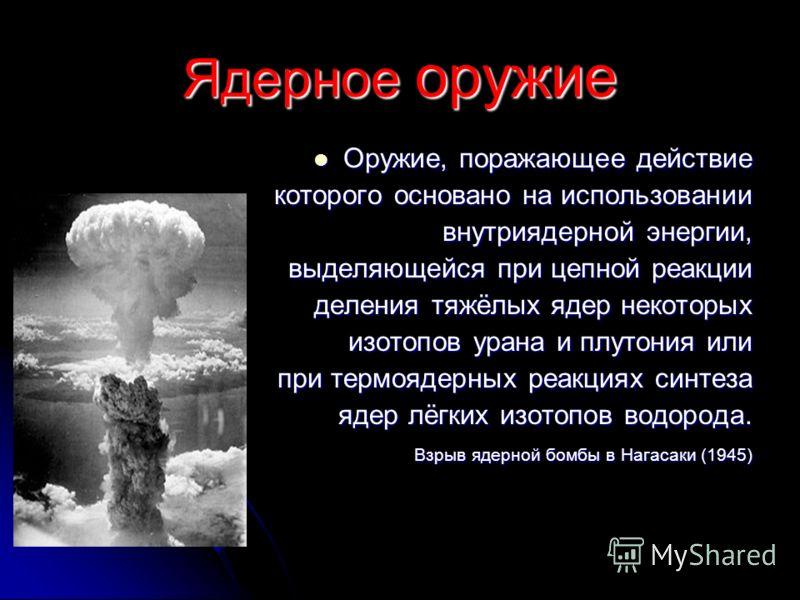Ядерное оружие Оружие, поражающее действие Оружие, поражающее действие которого основано на использовании внутриядерной энергии, внутриядерной энергии, выделяющейся при цепной реакции деления тяжёлых ядер некоторых деления тяжёлых ядер некоторых изот