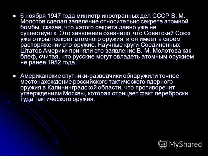 6 ноября 1947 года министр иностранных дел СССР В. М. Молотов сделал заявление относительно секрета атомной бомбы, сказав, что «этого секрета давно уже не существует». Это заявление означало, что Советский Союз уже открыл секрет атомного оружия, и он