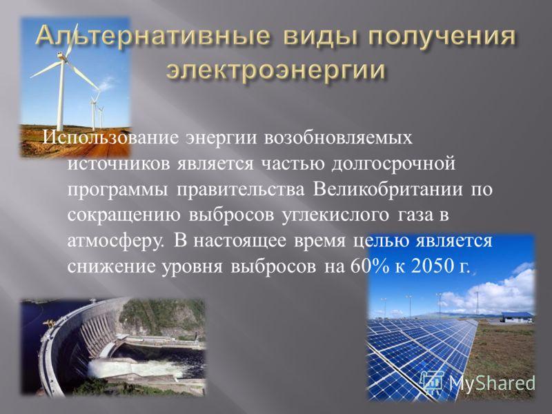 Использование энергии возобновляемых источников является частью долгосрочной программы правительства Великобритании по сокращению выбросов углекислого газа в атмосферу. В настоящее время целью является снижение уровня выбросов на 60% к 2050 г.