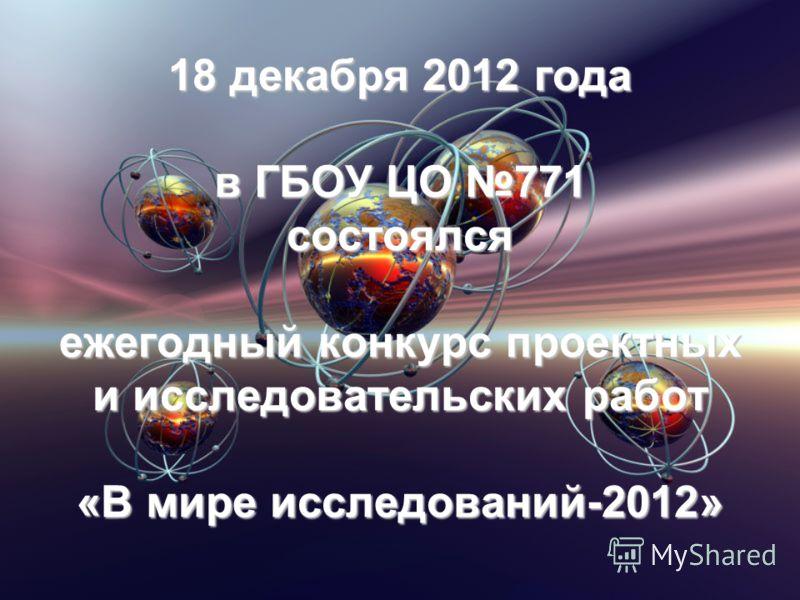 18 декабря 2012 года в ГБОУ ЦО 771 состоялся ежегодный конкурс проектных и исследовательских работ «В мире исследований-2012»