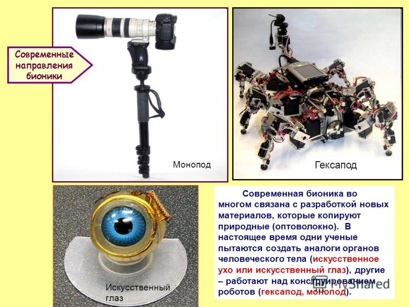 Искусственный глаз МоноподГексапод Современная бионика во многом связана с разработкой новых материалов, которые копируют природные (оптоволокно). В настоящее время одни ученые пытаются создать аналоги органов человеческого тела (искусственное ухо ил