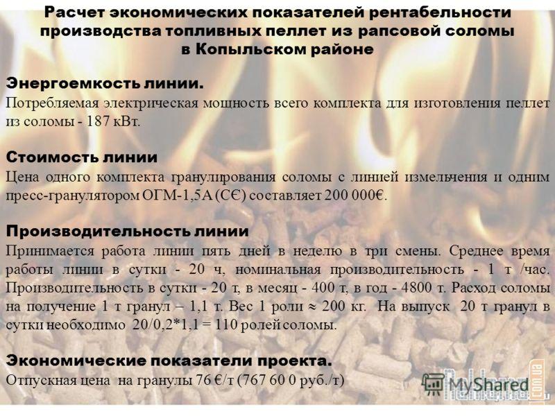 Расчет экономических показателей рентабельности производства топливных пеллет из рапсовой соломы в Копыльском районе Энергоемкость линии. Потребляемая электрическая мощность всего комплекта для изготовления пеллет из соломы - 187 кВт. Стоимость линии
