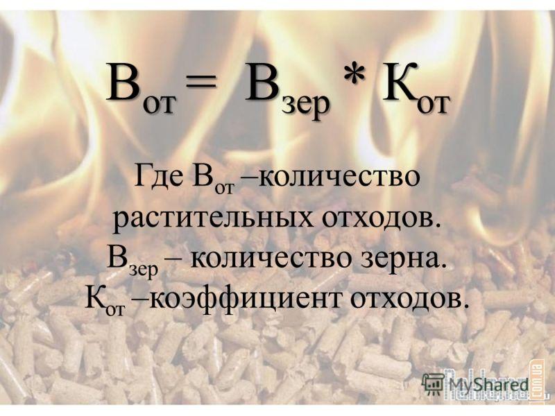 В от = В зер * К от В от = В зер * К от Где В от –количество растительных отходов. В зер – количество зерна. К от –коэффициент отходов.