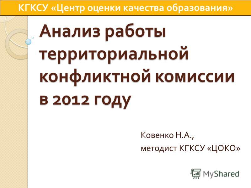 Анализ работы территориальной конфликтной комиссии в 2012 году Ковенко Н. А., методист КГКСУ « ЦОКО » КГКСУ « Центр оценки качества образования »