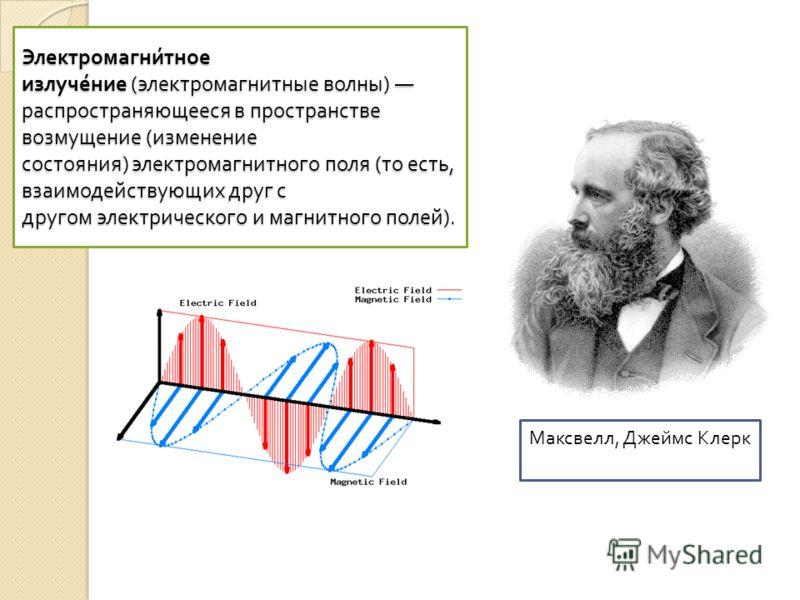 Электромагни́тное излуче́ние ( электромагнитные волны ) распространяющееся в пространстве возмущение ( изменение состояния ) электромагнитного поля ( то есть, взаимодействующих друг с другом электрического и магнитного полей ). Максвелл, Джеймс Клерк