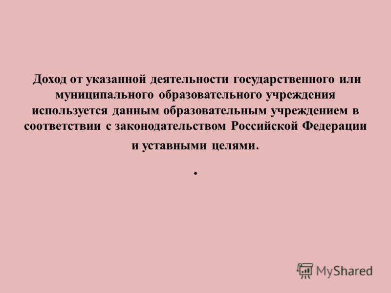 Доход от указанной деятельности государственного или муниципального образовательного учреждения используется данным образовательным учреждением в соответствии с законодательством Российской Федерации и уставными целями..