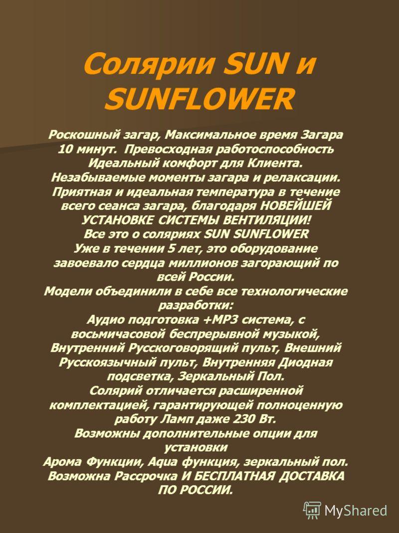 Солярии SUN и SUNFLOWER Роскошный загар, Максимальное время Загара 10 минут. Превосходная работоспособность Идеальный комфорт для Клиента. Незабываемые моменты загара и релаксации. Приятная и идеальная температура в течение всего сеанса загара, благо