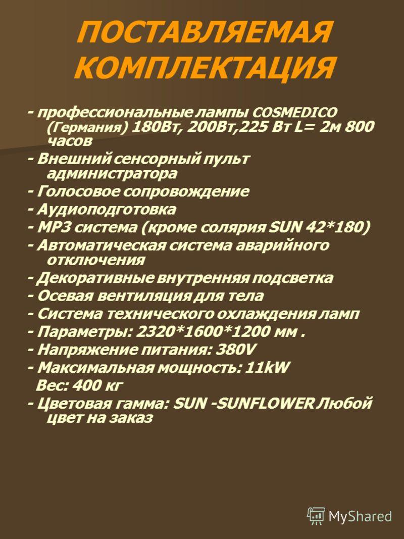 ПОСТАВЛЯЕМАЯ КОМПЛЕКТАЦИЯ - профессиональные лампы COSMEDICO (Германия) 180Вт, 200Вт,225 Вт L= 2м 800 часов - Внешний сенсорный пульт администратора - Голосовое сопровождение - Аудиоподготовка - МР3 система (кроме солярия SUN 42*180) - Автоматическая